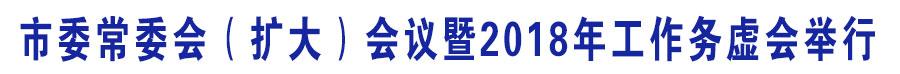 甯傚甯稿浼氾紙鎵╁ぇ锛変細璁毃2018骞村伐浣滃姟铏氫細涓捐