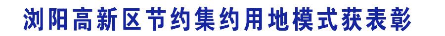 浏阳高新区节约集约用地模式获表彰