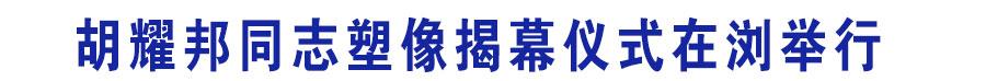 胡耀邦同志塑像揭幕仪式在浏举行